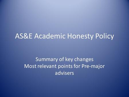 AS&E Academic Honesty Policy Summary of key changes Most relevant points for Pre-major advisers.