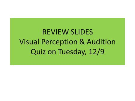 REVIEW SLIDES Visual Perception & Audition Quiz on Tuesday, 12/9.