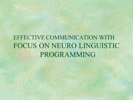 EFFECTIVE COMMUNICATION WITH FOCUS ON NEURO LINGUISTIC PROGRAMMING.