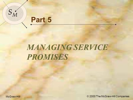 McGraw-Hill© 2000 The McGraw-Hill Companies 1 S M S M McGraw-Hill © 2000 The McGraw-Hill Companies Part 5 MANAGING SERVICE PROMISES.