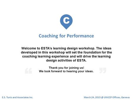 C Coaching for Performance E.S. Tunis and Associates Inc. Welcome to ESTA's learning design workshop. The ideas developed in this workshop will set the.