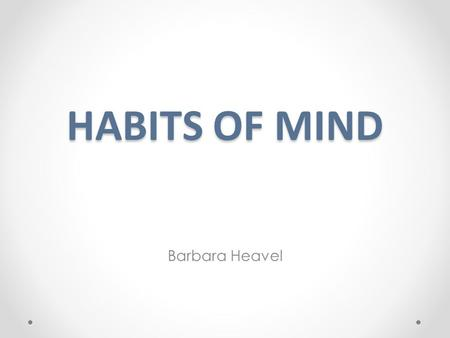 "HABITS OF MIND Barbara Heavel. What are ""Habits of Mind""? ""Having a disposition toward behaving intelligently when confronted with problems, the answers."