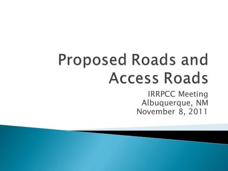 IRRPCC Meeting Albuquerque, NM November 8, 2011.  Clarification needed on applicability of these roads into the IRR Inventory  Assignment given to IRRPCC.