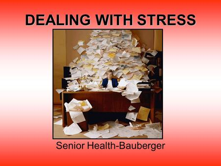 DEALING WITH STRESS Senior Health-Bauberger. What is stress? Stress is the response of the body and mind to being challenged or threatened. Stress is.