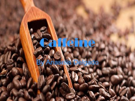 Caffeine By Anaselis Delgado. What is Caffeine? Caffeine is a bitter, white crystalline xanthine alkaloid that acts as a stimulant drug often derived.