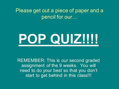 Please get out a piece of paper and a pencil for our… POP QUIZ!!!! REMEMBER: This is our second graded assignment of the 9 weeks. You will need to do.
