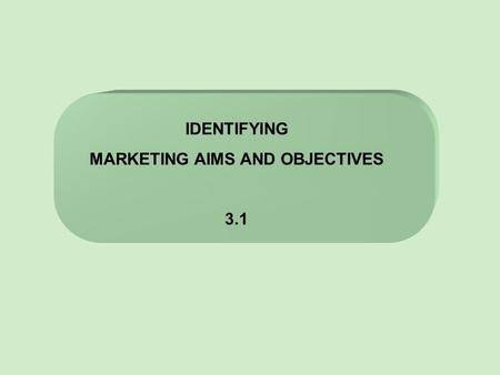 IDENTIFYING MARKETING AIMS AND OBJECTIVES 3.1. CORPORATE OBJECTIVES MARKETING OBJECTIVES Developing new products Improving market share Diversification.