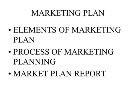 MARKETING PLAN ELEMENTS OF MARKETING PLAN PROCESS OF MARKETING PLANNING MARKET PLAN REPORT.