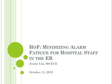 H O F: M INIMIZING A LARM F ATIGUE FOR H OSPITAL S TAFF IN THE ER Jenny Liu, MS ECE October 11, 2012.