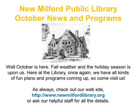 New Milford Public Library October News and Programs Well October is here. Fall weather and the holiday season is upon us. Here at the Library, once again,