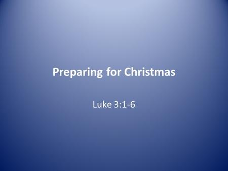 Preparing for Christmas Luke 3:1-6. 1 In the fifteenth year of the reign of Tiberius Caesar—when Pontius Pilate was governor of Judea, Herod tetrarch.