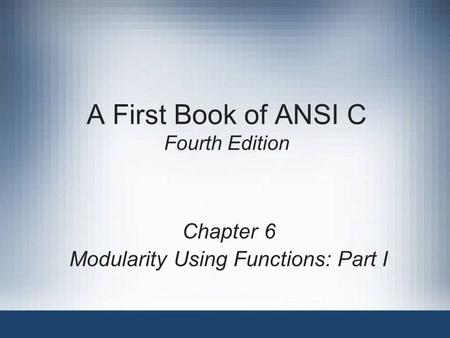 A First Book of ANSI C Fourth Edition Chapter 6 Modularity Using Functions: Part I.