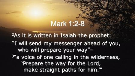 "Mark 1:2-8 2 As it is written in Isaiah the prophet: ""I will send my messenger ahead of you, who will prepare your way""– 3 ""a voice of one calling in the."