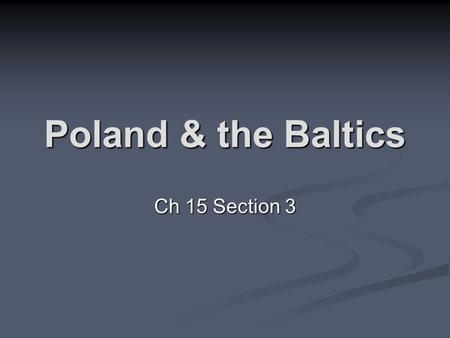 "Poland & the Baltics Ch 15 Section 3. History Poland = Slavic for ""plain"" or ""field"" Poland = Slavic for ""plain"" or ""field"" Largest of the European countries;"