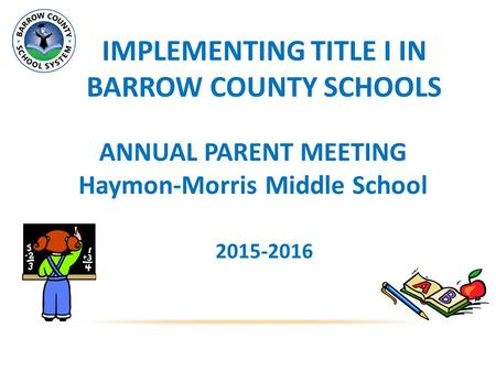 IMPLEMENTING TITLE I IN BARROW COUNTY SCHOOLS ANNUAL PARENT MEETING Haymon-Morris Middle School 2015-2016.