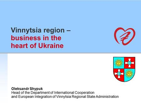 Vinnytsia region – business in the heart of Ukraine Oleksandr Shypuk Head of the Department of International Cooperation and European Integration of Vinnytsia.