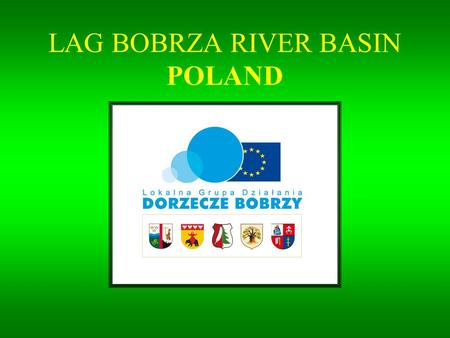 LAG BOBRZA RIVER BASIN POLAND. LOCATION LAG is situated in the south-east Poland. From the south it neighbours with Kielce, a two-hundred-thousand city.