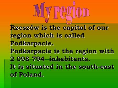 Rzeszów is the capital of our region which is called Podkarpacie. Podkarpacie is the region with 2 098 794 inhabitants. It is situated in the south-east.