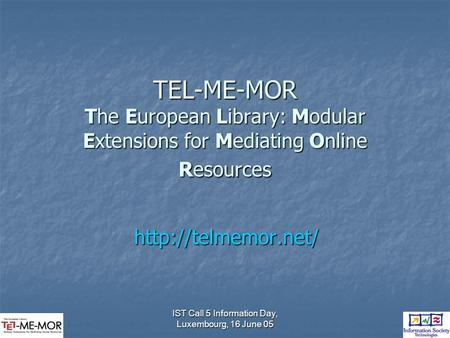 IST Call 5 Information Day, Luxembourg, 16 June 05 TEL-ME-MOR The European Library: Modular Extensions for Mediating Online Resources