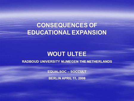 CONSEQUENCES OF EDUCATIONAL EXPANSION WOUT ULTEE RADBOUD UNIVERSITY NIJMEGEN THE NETHERLANDS EQUALSOC – SOCCULT BERLIN APRIL 11, 2008.