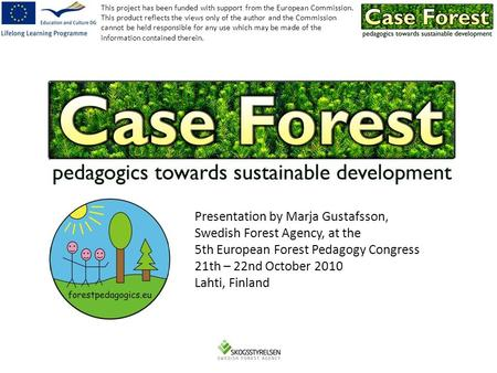 Presentation by Marja Gustafsson, Swedish Forest Agency, at the 5th European Forest Pedagogy Congress 21th – 22nd October 2010 Lahti, Finland This project.