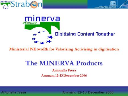 Antonella Fresa Amman, 12-13 December 2006 The MINERVA Products Antonella Fresa Amman, 12-13 December 2006 Ministerial NEtwoRk for Valorising Activising.