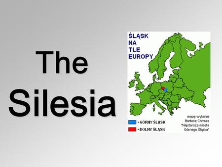The Silesia. Silesia The beginning of urban settlement in Upper Silesia dates back to the 13th century. People cannot believe that towns such as Gliwice.