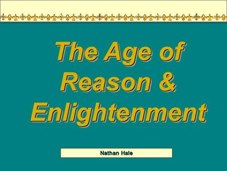 Nathan Hale The Age of Reason & Enlightenment Your Thoughts… In nature, man is naturally good Morality is proof of man's divine creation A persons freedom.
