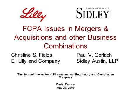 FCPA Issues in Mergers & Acquisitions and other Business Combinations Christine S. FieldsPaul V. Gerlach Eli Lilly and CompanySidley Austin, LLP The Second.