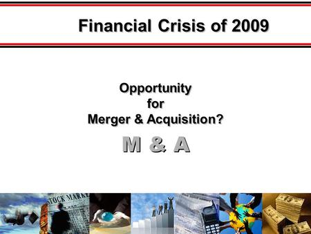 M & A Opportunity for Merger & Acquisition? Opportunity for Merger & Acquisition? Financial Crisis of 2009.