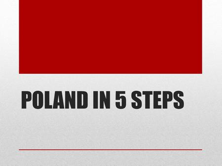 POLAND IN 5 STEPS STEP 1 : GENERAL INFORMATION Population– 38.5 mln Area - 312 679 km² neighbours – Germany, Czech Republic, Slovakia, Ukraine, Belarus,