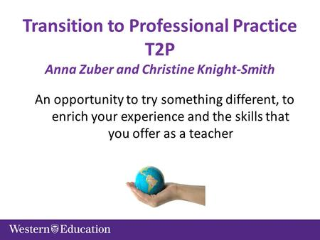Transition to Professional Practice T2P Anna Zuber and Christine Knight-Smith An opportunity to try something different, to enrich your experience and.