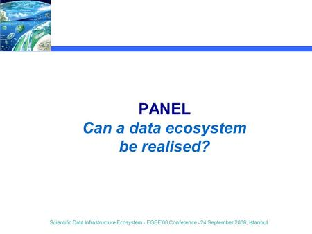 Scientific Data Infrastructure Ecosystem - EGEE'08 Conference - 24 September 2008, Istanbul PANEL Can a data ecosystem be realised?