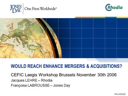 WOULD REACH ENHANCE MERGERS & ACQUISITIONS? CEFIC Laegis Workshop Brussels November 30th 2006 Jacques LEHRE – Rhodia Françoise LABROUSSE – Jones Day PAI.