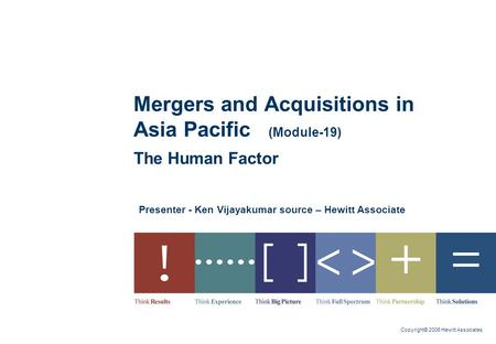 Copyright© 2006 Hewitt Associates Presenter - Ken Vijayakumar source – Hewitt Associate Mergers and Acquisitions in Asia Pacific (Module-19) The Human.