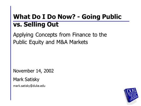 1 1 What Do I Do Now? - Going Public vs. Selling Out Applying Concepts from Finance to the Public Equity and M&A Markets November 14, 2002 Mark Satisky.