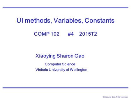© Xiaoying Gao, Peter Andreae UI methods, Variables, Constants COMP 102 #4 2015T2 Xiaoying Sharon Gao Computer Science Victoria University of Wellington.