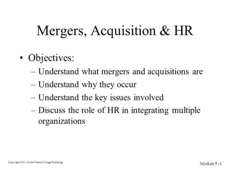 Copyright 2000 - South-Western College Publishing Module 5 -1 Mergers, Acquisition & HR Objectives: –Understand what mergers and acquisitions are –Understand.