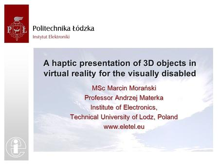 A haptic presentation of 3D objects in virtual reality for the visually disabled MSc Marcin Morański Professor Andrzej Materka Institute of Electronics,