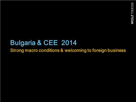 Bulgaria & CEE 2014 Strong macro conditions & welcoming to foreign business.