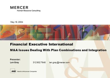 May 18, 2004 Financial Executive International M&A Issues Dealing With Plan Combinations and Integration <strong>Presenter</strong>: Len Gray312 902