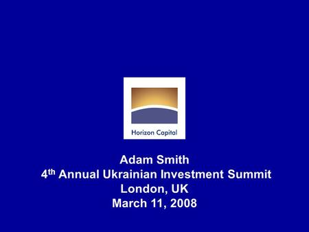 Adam Smith 4 th Annual Ukrainian Investment Summit London, UK March 11, 2008.