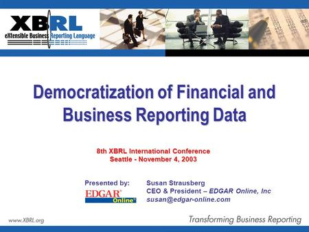 Democratization of Financial and Business Reporting Data Presented by: Susan Strausberg CEO & President – EDGAR Online, Inc 8th.