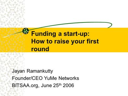 Funding a start-up: How to raise your first round Jayan Ramankutty Founder/CEO YuMe Networks BITSAA.org, June 25 th 2006.