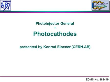 EDMS No. 888499 Photoinjector General + Photocathodes presented by Konrad Elsener (CERN-AB)