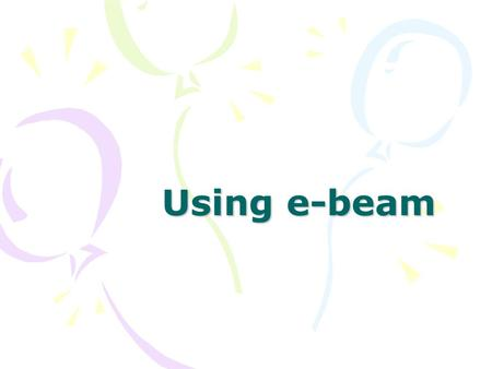 Using e-beam. What do I need? –Flat white surface White board Shower board Home Depot) –eBeam Complete receiver Digital eBeam stylus s/4 eBeam.
