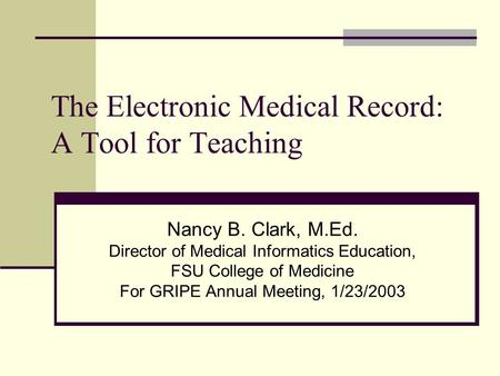 The Electronic Medical Record: A Tool for Teaching Nancy B. Clark, M.Ed. Director of Medical Informatics Education, FSU College of Medicine For GRIPE Annual.