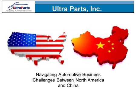 Navigating Automotive Business Challenges Between North America and China Ultra Parts, Inc.