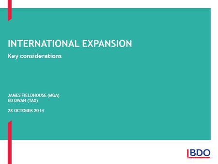 Key considerations INTERNATIONAL EXPANSION JAMES FIELDHOUSE (M&A) ED DWAN (TAX) 28 OCTOBER 2014.