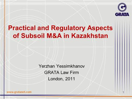 1 Practical and Regulatory Aspects of Subsoil M&A in Kazakhstan Yerzhan Yessimkhanov GRATA Law Firm London, 2011.